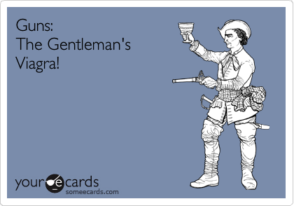 Guns:                      The Gentleman's Viagra!