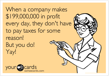 When a company makes %24199,000,000 in profit every day, they don't have to pay taxes for some reason! But you do! Yay!