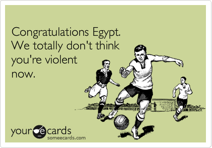 Congratulations Egypt. We totally don't think you're violent now.