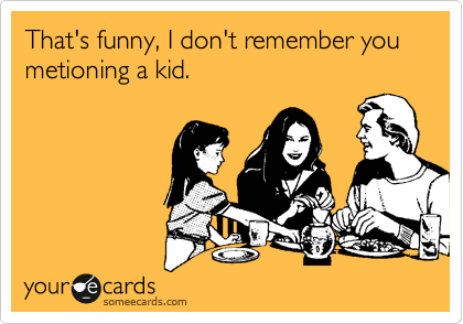 That's funny, I don't remember you metioning a kid.