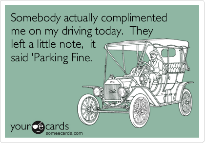 Somebody actually complimented me on my driving today.  They left a little note,  it said 'Parking Fine.