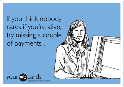 If you think nobody  cares if you're alive,  try missing a couple  of payments...