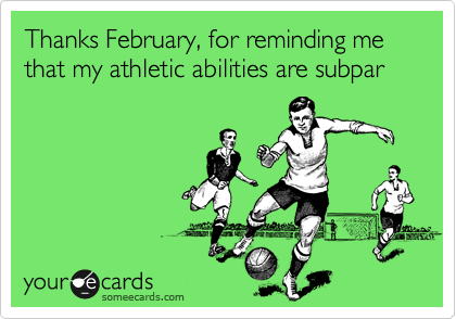Thanks February, for reminding me that my athletic abilities are subpar