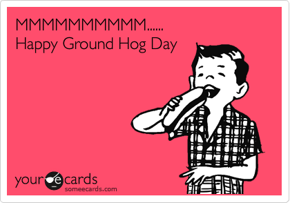 MMMMMMMMMM...... Happy Ground Hog Day