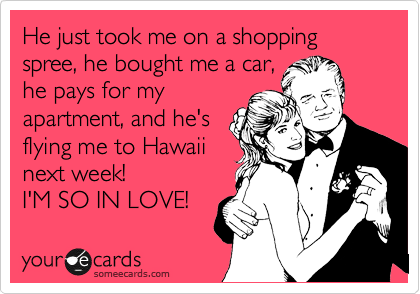 He just took me on a shopping spree, he bought me a car, he pays for my apartment, and he's flying me to Hawaii next week! I'M SO IN LOVE!