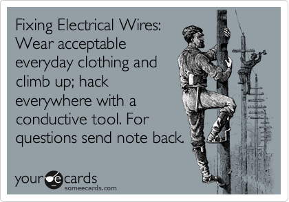Fixing Electrical Wires: Wear acceptable everyday clothing and climb up; hack everywhere with a conductive tool. For  questions send note back.