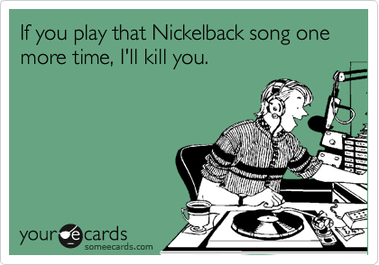 If you play that Nickelback song one more time, I'll kill you.