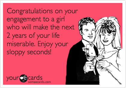 Congratulations on your engagement to a girl who will make the next 2 years of your life miserable. Enjoy your sloppy seconds!