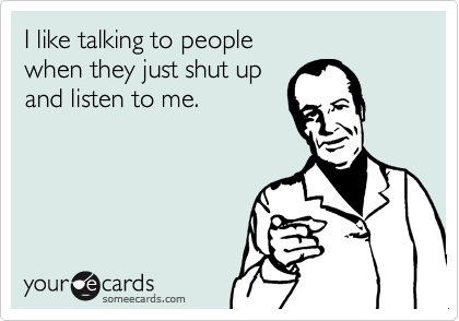I like talking to people  when they just shut up  and listen to me.