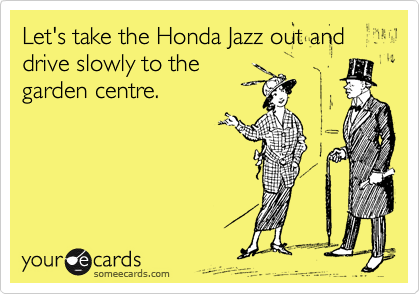 Let's take the Honda Jazz out and drive slowly to the garden centre.