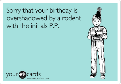 Sorry that your birthday is overshadowed by a rodent with the initials P.P.