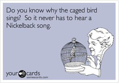 Do you know why the caged bird sings?  So it never has to hear a Nickelback song.