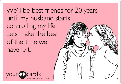 We'll be best friends for 20 years until my husband starts controlling my life. Lets make the best of the time we have left.