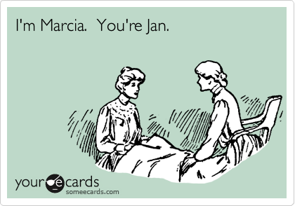 I'm Marcia.  You're Jan.