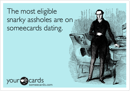 The most eligible  snarky assholes are on someecards dating.