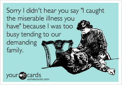 "Sorry I didn't hear you say ""I caught the miserable illness you have"" because I was too busy tending to our demanding family."