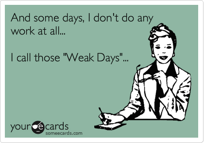 """And some days, I don't do any work at all...  I call those """"Weak Days""""..."""