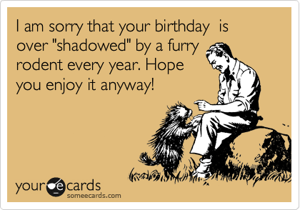 "I am sorry that your birthday  is over ""shadowed"" by a furry rodent every year. Hope you enjoy it anyway!"