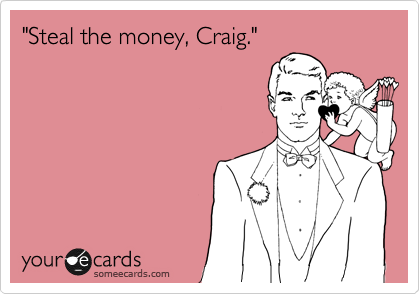 """Steal the money, Craig."""