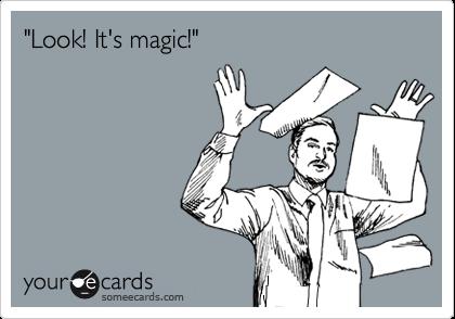 """Look! It's magic!"""
