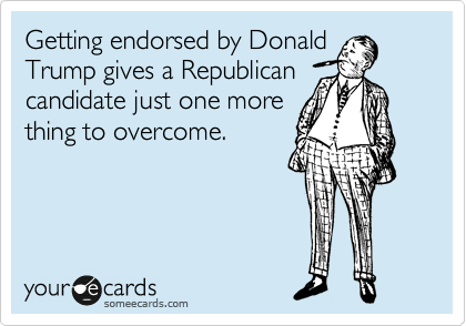 Getting endorsed by Donald Trump gives a Republican candidate just one more thing to overcome.