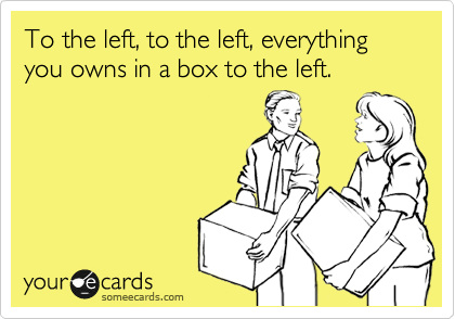 To the left, to the left, everything you owns in a box to the left.