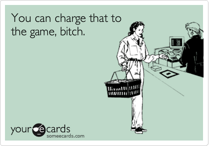 You can charge that to the game, bitch.