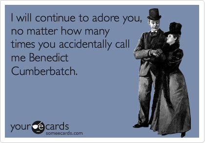 I will continue to adore you, no matter how many times you accidentally call me Benedict Cumberbatch.