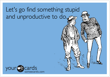 Let's go find something stupid and unproductive to do.
