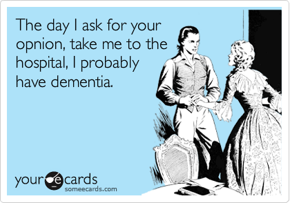 The day I ask for your opnion, take me to the hospital, I probably have dementia.
