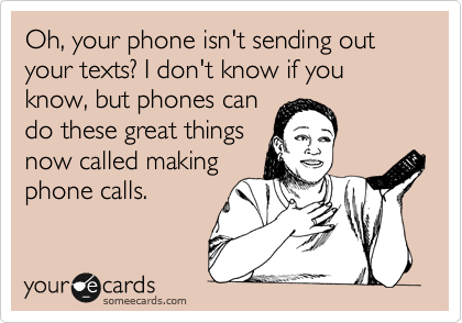 Oh, your phone isn't sending out your texts? I don't know if you know, but phones can do these great things now called making phone calls.
