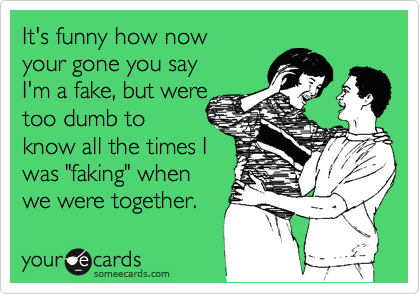 """It's funny how now  your gone you say I'm a fake, but were too dumb to know all the times I was """"faking"""" when we were together."""