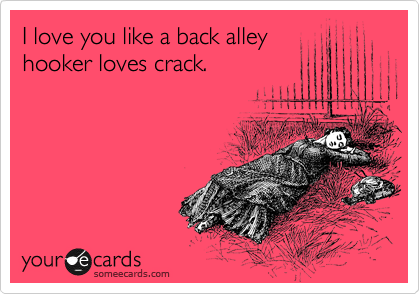 I love you like a back alley hooker loves crack.