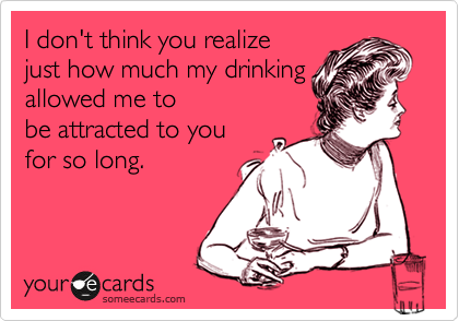 I don't think you realize just how much my drinking allowed me to be attracted to you for so long.