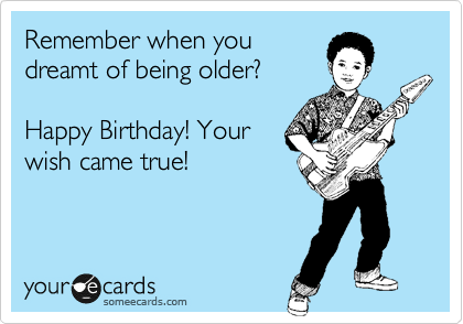 Remember when you dreamt of being older?  Happy Birthday! Your wish came true!