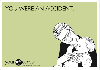 YOU WERE AN ACCIDENT.