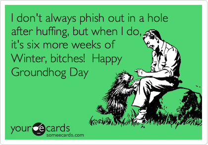 I don't always phish out in a hole after huffing, but when I do,  it's six more weeks of Winter, bitches!  Happy Groundhog Day