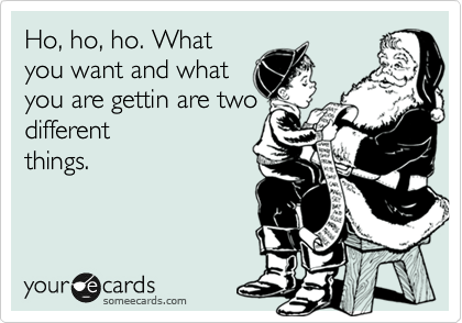 Ho, ho, ho. What you want and what you are gettin are two different things.