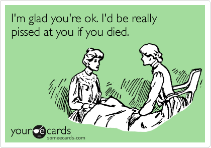 I'm glad you're ok. I'd be really pissed at you if you died.