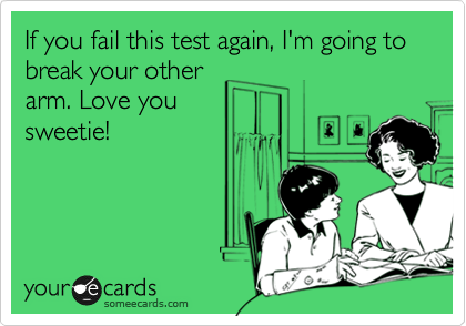 If you fail this test again, I'm going to break your other arm. Love you sweetie!