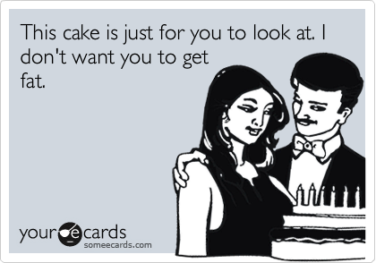 This cake is just for you to look at. I don't want you to get fat.