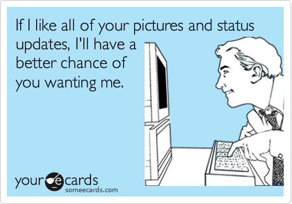 If I like all of your pictures and status updates, I'll have a better chance of you wanting me.