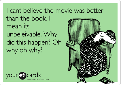 I cant believe the movie was better than the book. I mean its unbeleivable. Why did this happen? Oh why oh why?
