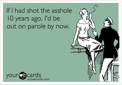 If I had shot the asshole  10 years ago, I'd be  out on parole by now.