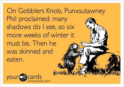 On Gobblers Knob, Punxsutawney Phil proclaimed: many shadows do I see, so six more weeks of winter it must be. Then he was skinned and eaten.