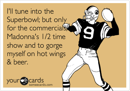 I'll tune into the Superbowl; but only for the commercials, Madonna's 1/2 time show and to gorge  myself on hot wings & beer.