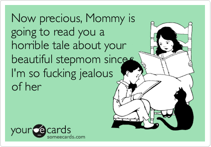 Now precious, Mommy is going to read you a horrible tale about your beautiful stepmom since I'm so fucking jealous of her