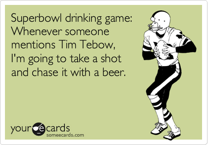 Superbowl drinking game: Whenever someone mentions Tim Tebow, I'm going to take a shot and chase it with a beer.