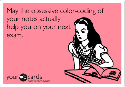 May the obsessive color-coding of your notes actually help you on your next exam.