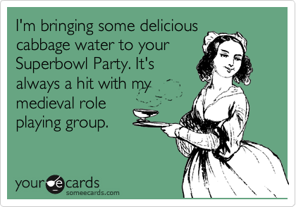 I'm bringing some delicious cabbage water to your Superbowl Party. It's always a hit with my medieval role playing group.